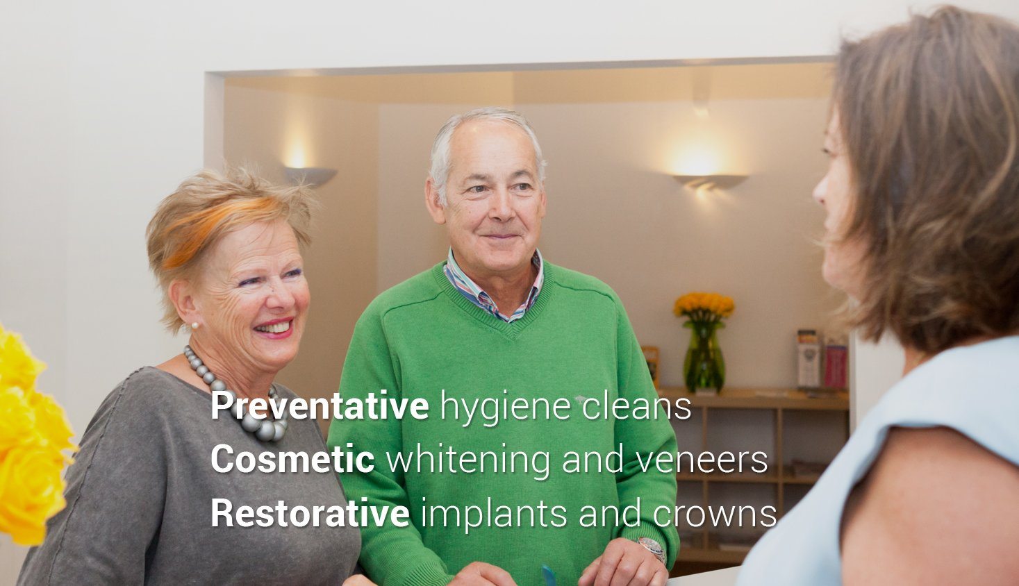 Preventative hygiene cleans Cosmetic whitening and veneers Restorative implants and crowns